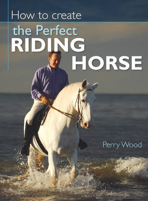 How to Create the Perfect Riding Horse (Hardback)