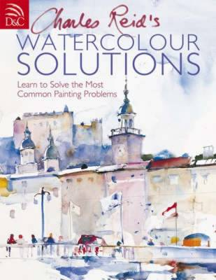 Charles Reid's Watercolour Solutions: Learn to Solve the Most Common Painting Problems (Hardback)