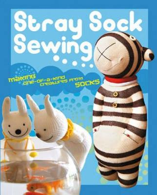 Stray Sock Sewing: Making One-of-a-Kind Creatures from Socks (Paperback)