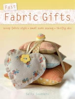 Fast Fabric Gifts: Scrap Fabric Style, Small Scale Sewing, Thrifty Chic (Paperback)