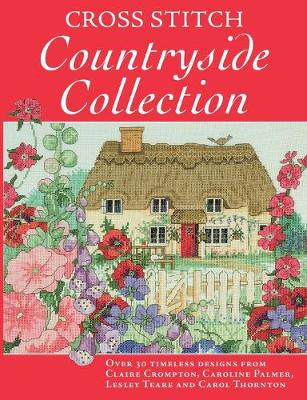Cross Stitch Countryside Collection: 30 Timeless Designs from Claire Crompton, Caroline Palmer, Lesley Teare and Carol Thornton (Paperback)
