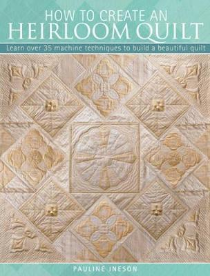 How to Create an Heirloom Quilt: Learn Over 30 Machine Techniques to Build a Beautiful Quilt (Paperback)