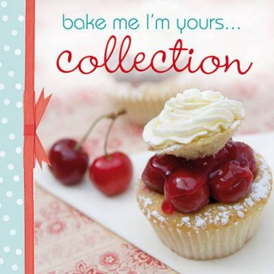 Bake Me, I'm Yours... Collection: Infinite Ways to Indulge in Cupcakes, Cookies and Chocolate - Bake Me, I'm Yours... (Paperback)
