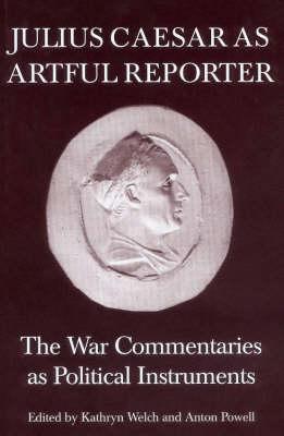 Julius Caesar as Artful Reporter: The War Commentaries as Political Instruments (Hardback)