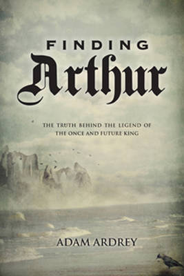 Finding Arthur: The Truth Behind the Legend of the Once and Future King (Hardback)
