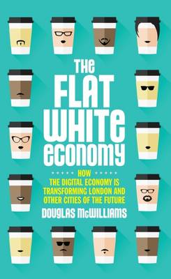 The Flat White Economy: How The Digital Economy is Transforming London and Other Cities of the Future (Hardback)
