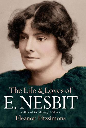 The Life and Loves of E. Nesbit: Author of The Railway Children