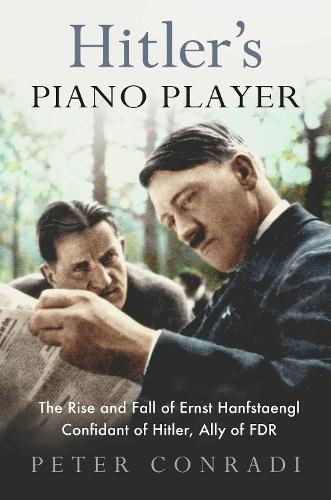 Hitler's Piano Player: The Rise and Fall of Ernst Hanfstaengl - Confidant of Hitler, Ally of Roosevelt (Paperback)