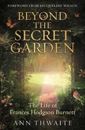 Beyond the Secret Garden: The Life of Frances Hodgson Burnett (with a Foreword by Jacqueline Wilson) (Paperback)