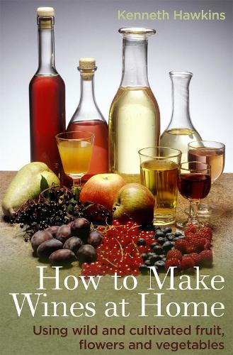 How To Make Wines at Home: Using wild and cultivated fruit, flowers and vegetables (Paperback)