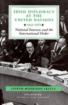 Irish Diplomacy at the United Nations, 1945-65: National Interests and the International Order (Hardback)