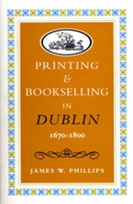 Printing and Bookselling in Dublin, 1670-1800: A Bibliographical Enquiry - Art & Architecture (Hardback)