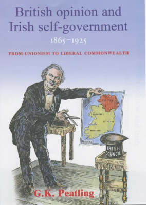 From Unionism to Liberal Commonwealth: The Transformation of British Public Opinion Towards Irish Self-government, 1865-1925 (Hardback)