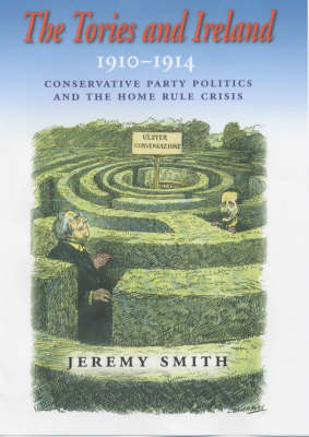 The Tories and Ireland, 1910-1914: Conservative Party Politics and the Home Rule Crisis (Hardback)