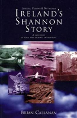 Ireland's Shannon Story: Leaders, Visions and Networks - A Case Study in Local and Regional Development (Hardback)