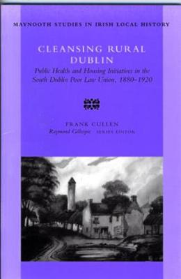 Cleansing Rural Dublin: Public Health and Housing Initiatives in the South Dublin Poor Law Union, 1880-1920 - Maynooth Research Guides for Irish Local History no. 40 (Paperback)