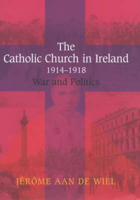 The Catholic Church in Ireland, 1914-1918: War and Politics - New Directions in Irish History Series (Hardback)