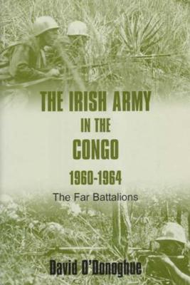 The Irish Army in the Congo 1960-1964: The Far Battalions (Hardback)
