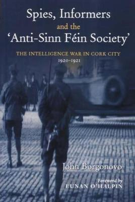 Spies, Informers and the 'Anti-Sinn Fein Society': The Intelligence War in Cork City 1919-1921 (Hardback)
