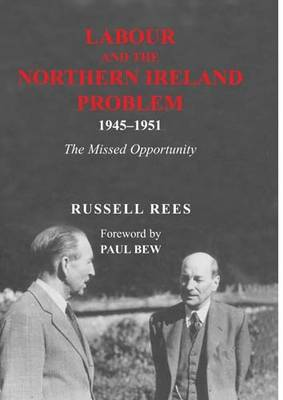 Labour and the Northern Ireland Problem 1945-51: The Missed Opportunity (Hardback)