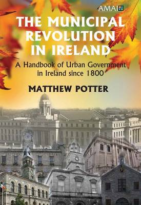 The Municipal Revolution in Ireland: Local Government in Cities and Towns Since 1800 (Hardback)