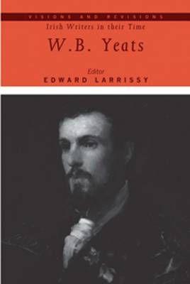 W.B. Yeats - Visions and Revisions: Irish Writers in Their Time (Hardback)