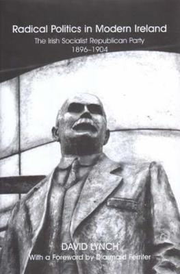 Radical Politics in Modern Ireland: The History of the Irish Socialist Republican Party 1896-1904 (Hardback)