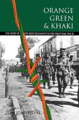 Orange, Green and Khaki: Story of the Irish Regiments in the Great War, 1914-18 (Paperback)