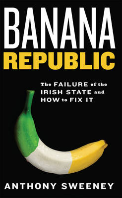 Banana Republic: The Failure of the Irish State and How to Fix it (Paperback)