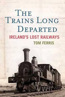 The Trains Long Departed: Ireland's Lost Railways (Hardback)