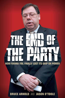 The End of the Party: How Fianna Fail Finally Lost Its Grip on Power (Paperback)