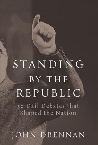 Standing by the Republic: 50 Dail Debates That Shaped the Republic (Hardback)