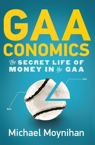 GAAconomics: The Secret Life of Money in the GAA (Paperback)