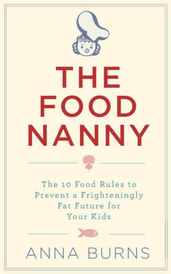 The Food Nanny: The 10 Food Rules to Prevent a Frighteningly Fat Future for Your Kids (Paperback)