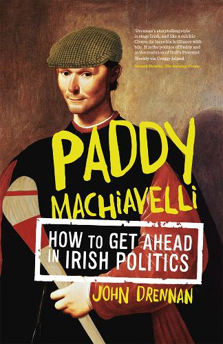 Paddy Machiavelli: How to Get Ahead in Irish Politics (Paperback)