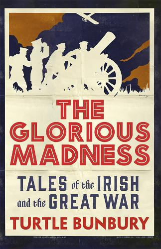 The Glorious Madness: Tales of the Irish and the Great War (Hardback)