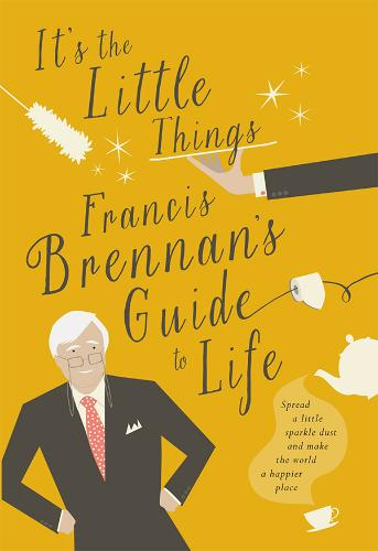 It's The Little Things: Francis Brennan's Guide to Life (Hardback)
