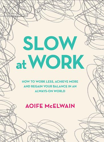 Slow At Work: How to work less, achieve more and regain your balance in an always-on world (Hardback)