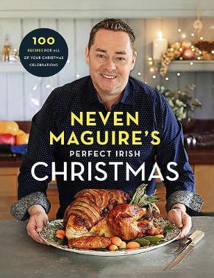Neven Maguire's Perfect Irish Christmas: 100 Recipes for all of your Christmas Celebrations (Hardback)