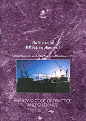 Safe Use of Lifting Equipment: Lifting Operations and Lifting Equipment Regulations 1998 - Approved Code of Practice and Guidance - Legal S. No. 113 (Paperback)