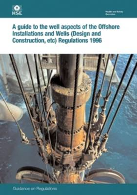 A guide to the well aspects of the Offshore Installations and Wells (Design and Construction, etc) Regulations 1996: guidance on regulations - Legislation series L84 / L 84 (Paperback)