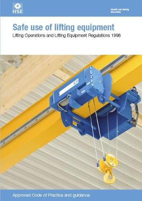 Safe use of lifting equipment: Lifting Operations and Lifting Equipment Regulations 1998, approved code of practice and guidance - Legislation series L113 /  L 113 (Paperback)