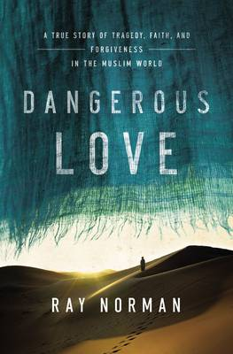 Dangerous Love: A True Story of Tragedy, Faith, and Forgiveness in the Muslim World (Hardback)