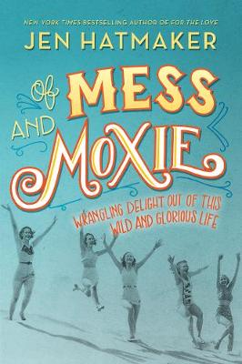 Of Mess and Moxie: Wrangling Delight Out of This Wild and Glorious Life (Hardback)