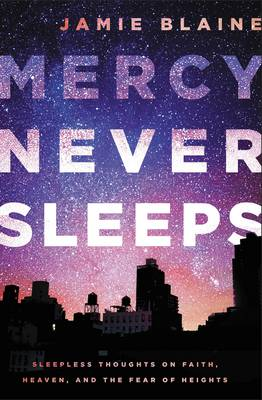 Mercy Never Sleeps: Sleepless Thoughts on Faith, Heaven, and the Fear of Heights (Paperback)
