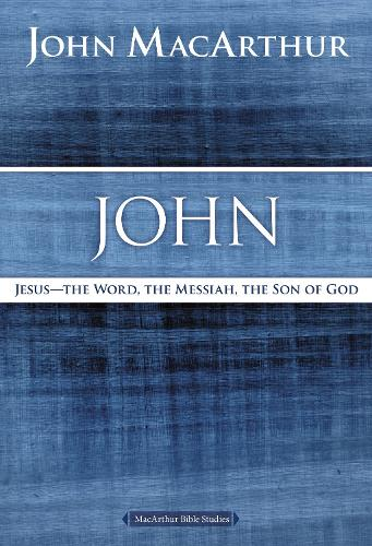 John: Jesus ?The Word, the Messiah, the Son of God - MacArthur Bible Studies (Paperback)
