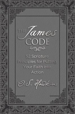 The James Code: 52 Scripture Principles for Putting Your Faith into Action (Hardback)