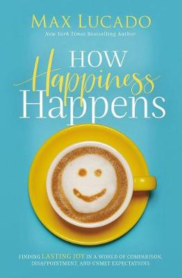 How Happiness Happens: Finding Lasting Joy In A World Of Comparison, Disappointment, And Unmet Expectations (Paperback)