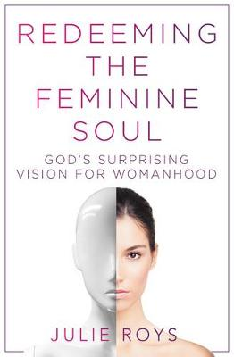Redeeming the Feminine Soul: God's Surprising Vision for Womanhood (Paperback)