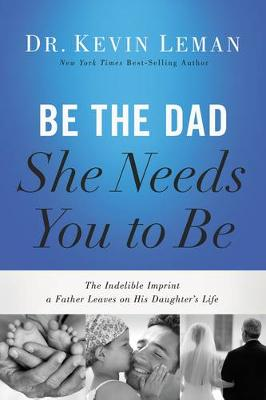 Be the Dad She Needs You to Be: The Indelible Imprint a Father Leaves on His Daughter's Life (Paperback)
